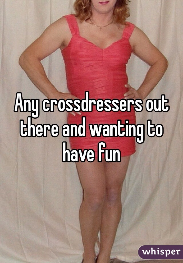 Any crossdressers out there and wanting to have fun