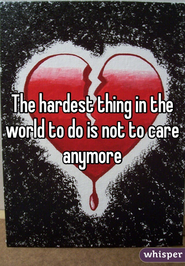 The hardest thing in the world to do is not to care anymore