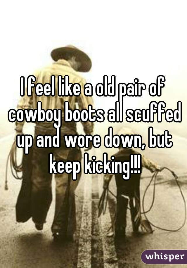 I feel like a old pair of cowboy boots all scuffed up and wore down, but keep kicking!!!