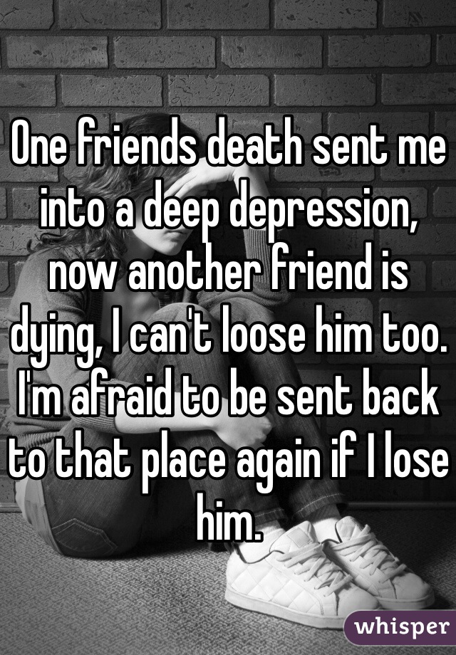 One friends death sent me into a deep depression, now another friend is dying, I can't loose him too. I'm afraid to be sent back to that place again if I lose him.