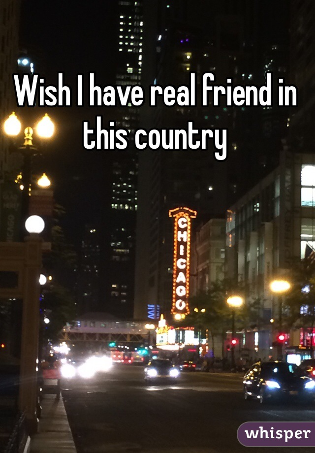 Wish I have real friend in this country