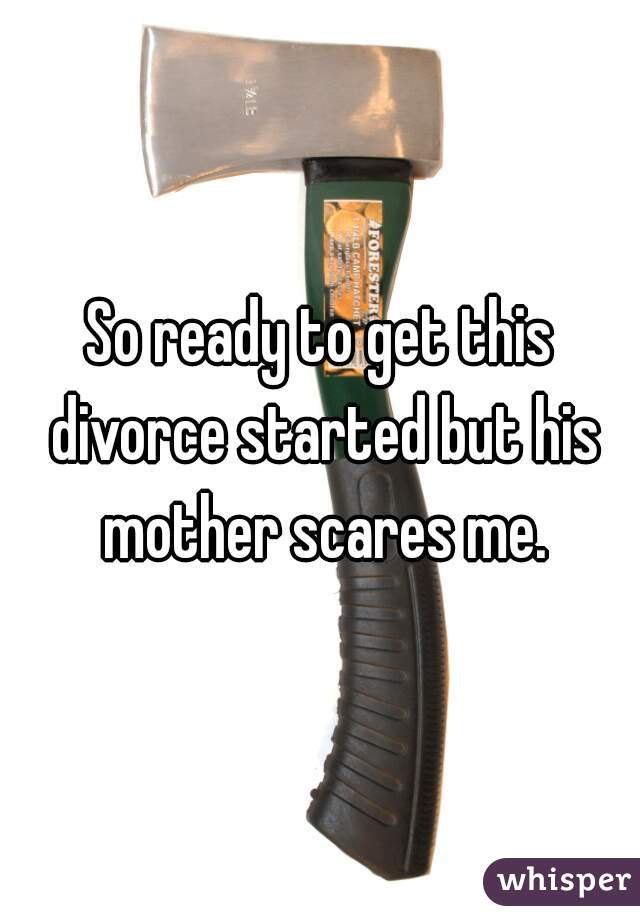 So ready to get this divorce started but his mother scares me.