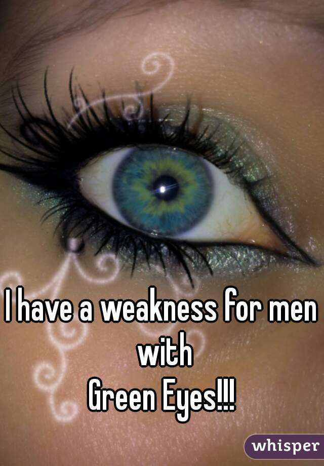 I have a weakness for men with Green Eyes!!!