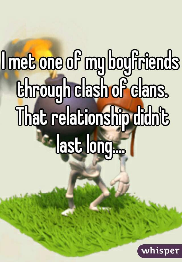 I met one of my boyfriends through clash of clans. That relationship didn't last long....