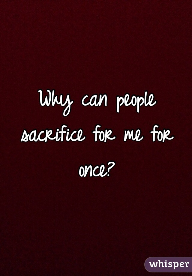 Why can people sacrifice for me for once?