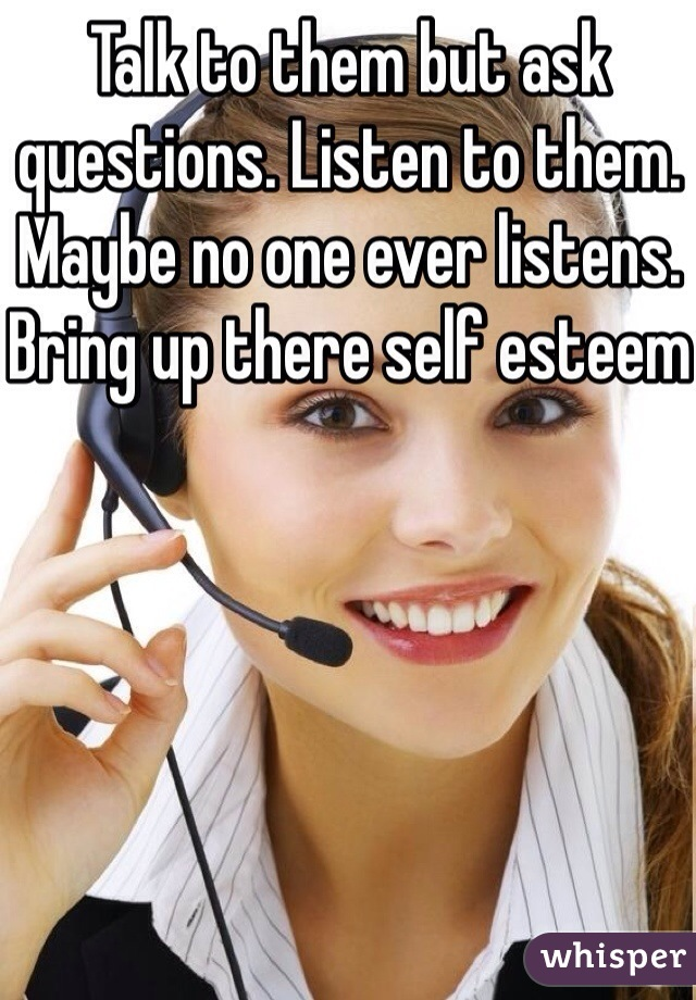 Talk to them but ask questions. Listen to them. Maybe no one ever listens. Bring up there self esteem