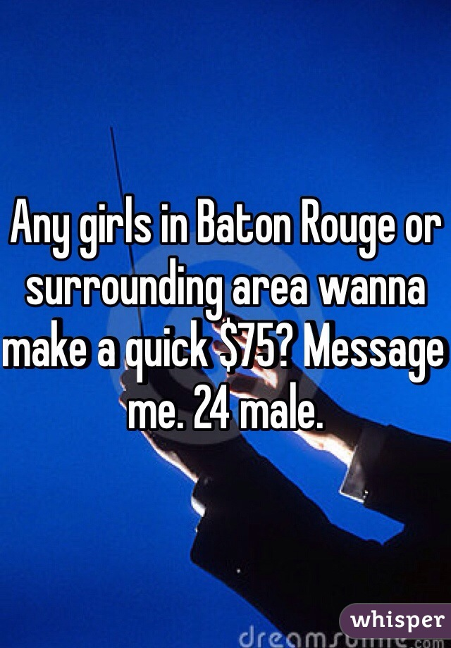 Any girls in Baton Rouge or surrounding area wanna make a quick $75? Message me. 24 male.