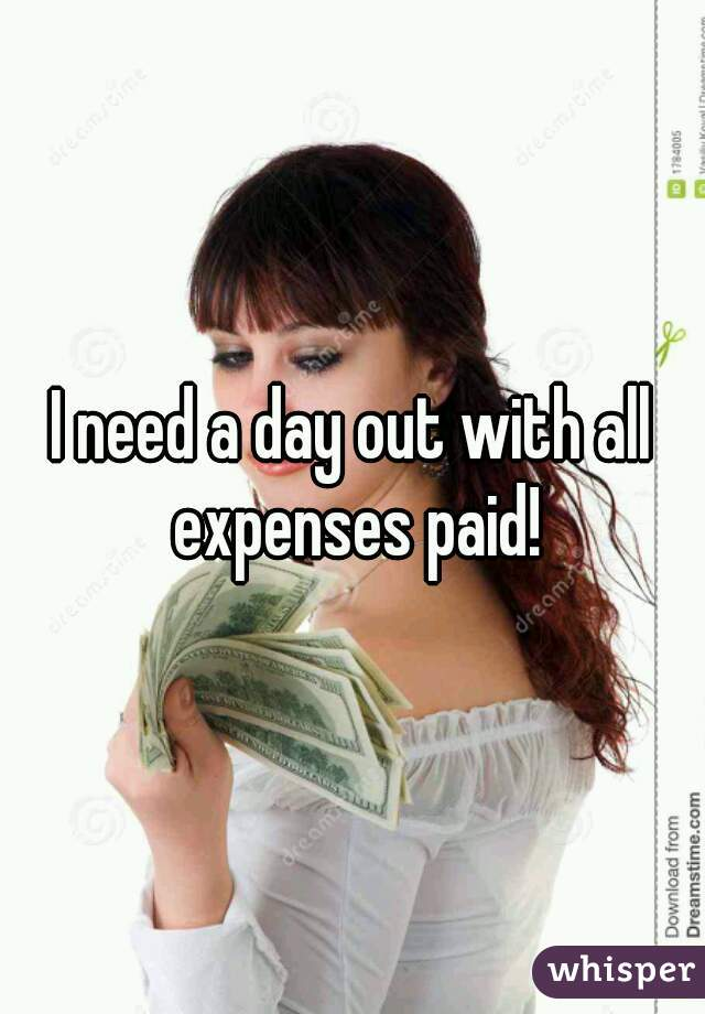I need a day out with all expenses paid!
