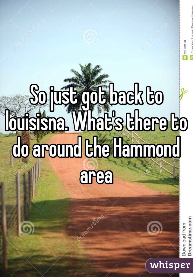 So just got back to louisisna. What's there to do around the Hammond area
