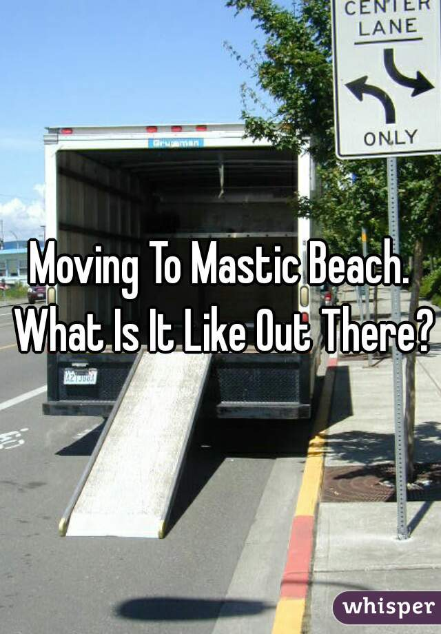 Moving To Mastic Beach. What Is It Like Out There?
