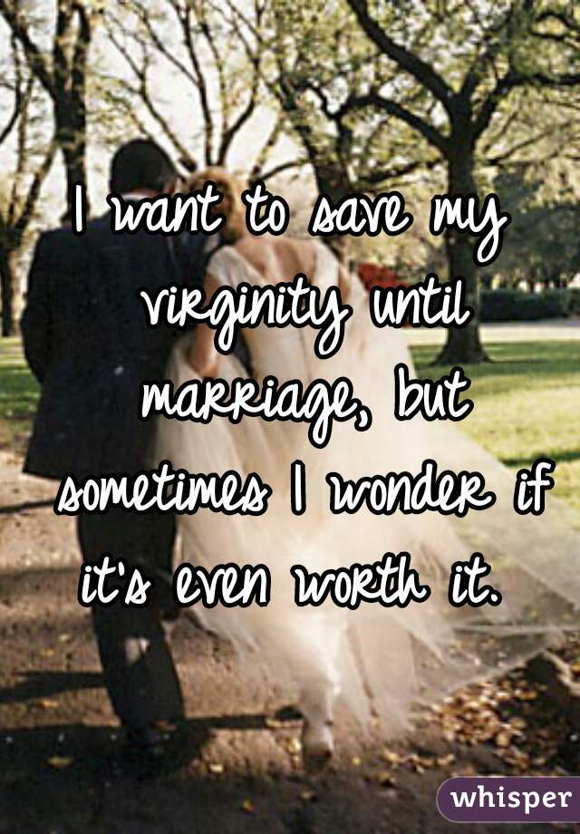 I want to save my virginity until marriage, but sometimes I wonder if it's even worth it.