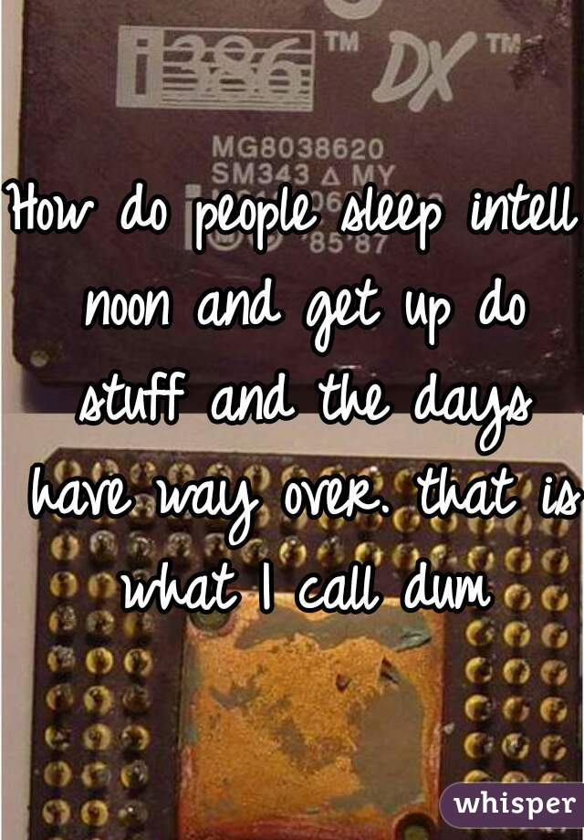 How do people sleep intell noon and get up do stuff and the days have way over. that is what I call dum