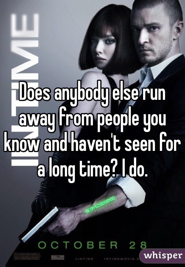Does anybody else run away from people you know and haven't seen for a long time? I do.