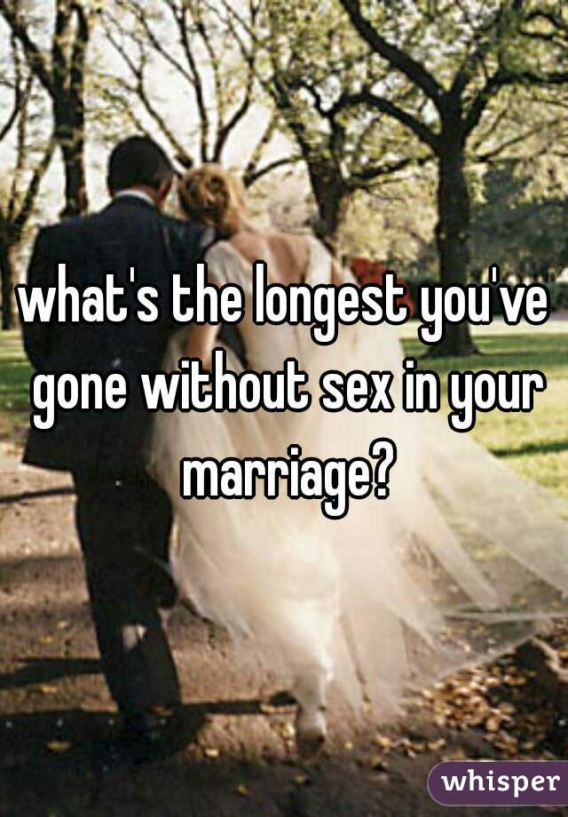 what's the longest you've gone without sex in your marriage?