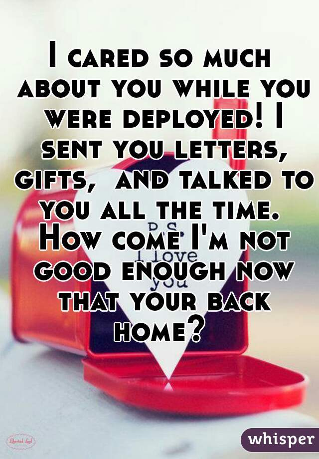 I cared so much about you while you were deployed! I sent you letters, gifts,  and talked to you all the time.  How come I'm not good enough now that your back home?