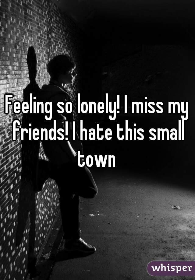 Feeling so lonely! I miss my friends! I hate this small town