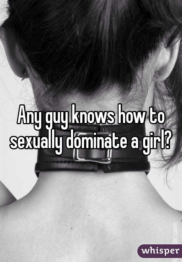 Any guy knows how to sexually dominate a girl?