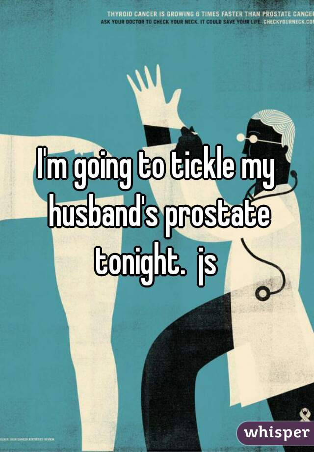 I'm going to tickle my husband's prostate tonight.  js