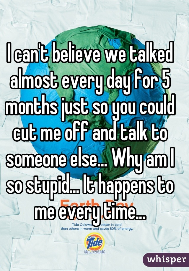 I can't believe we talked almost every day for 5 months just so you could cut me off and talk to someone else... Why am I so stupid... It happens to me every time...