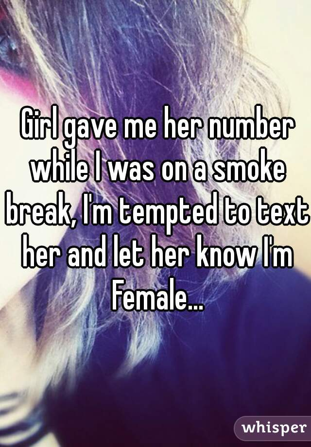 Girl gave me her number while I was on a smoke break, I'm tempted to text her and let her know I'm Female...