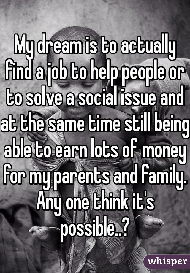 My dream is to actually find a job to help people or to solve a social issue and at the same time still being able to earn lots of money for my parents and family.  Any one think it's possible..?