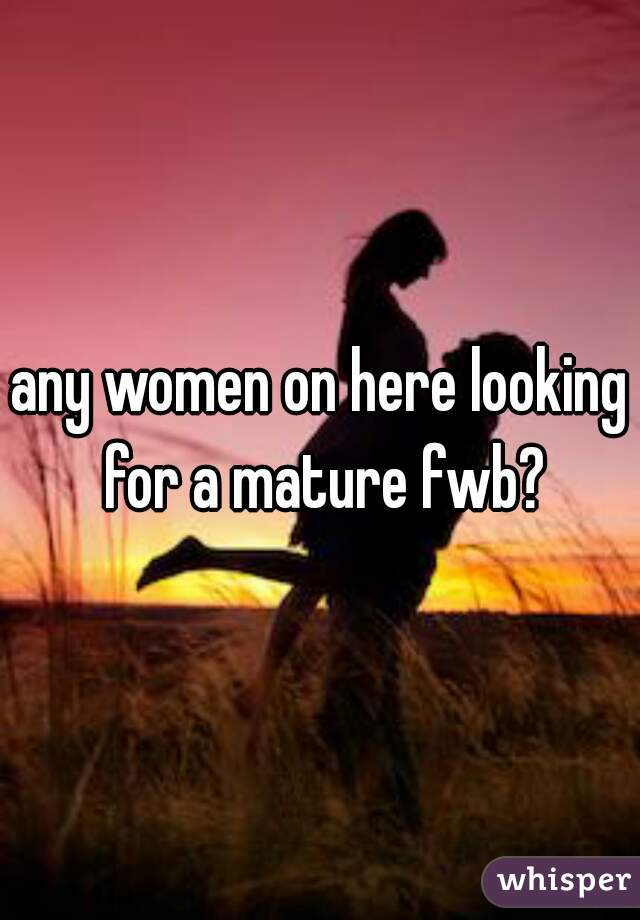 any women on here looking for a mature fwb?