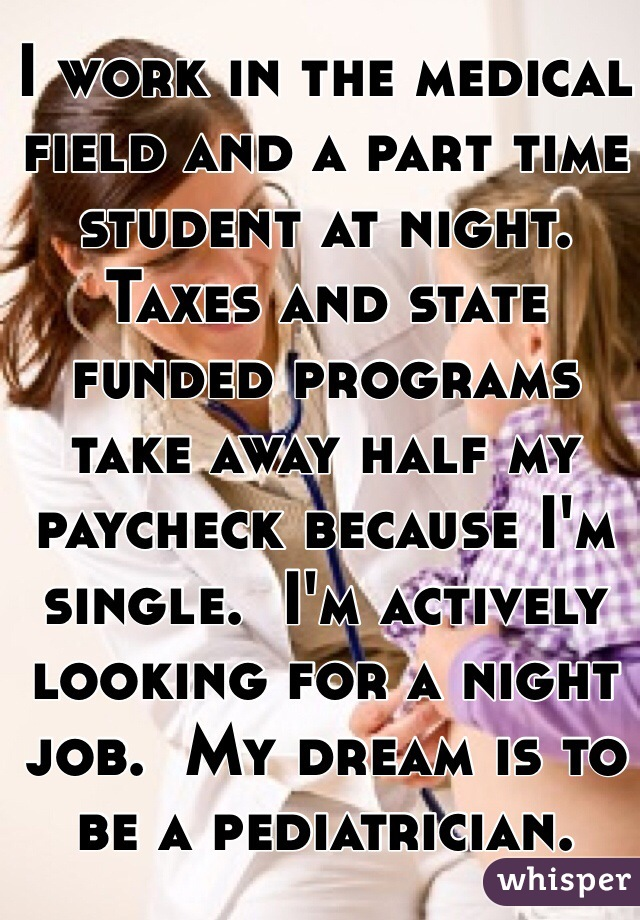 I work in the medical field and a part time student at night.  Taxes and state funded programs take away half my paycheck because I'm single.  I'm actively looking for a night job.  My dream is to be a pediatrician.