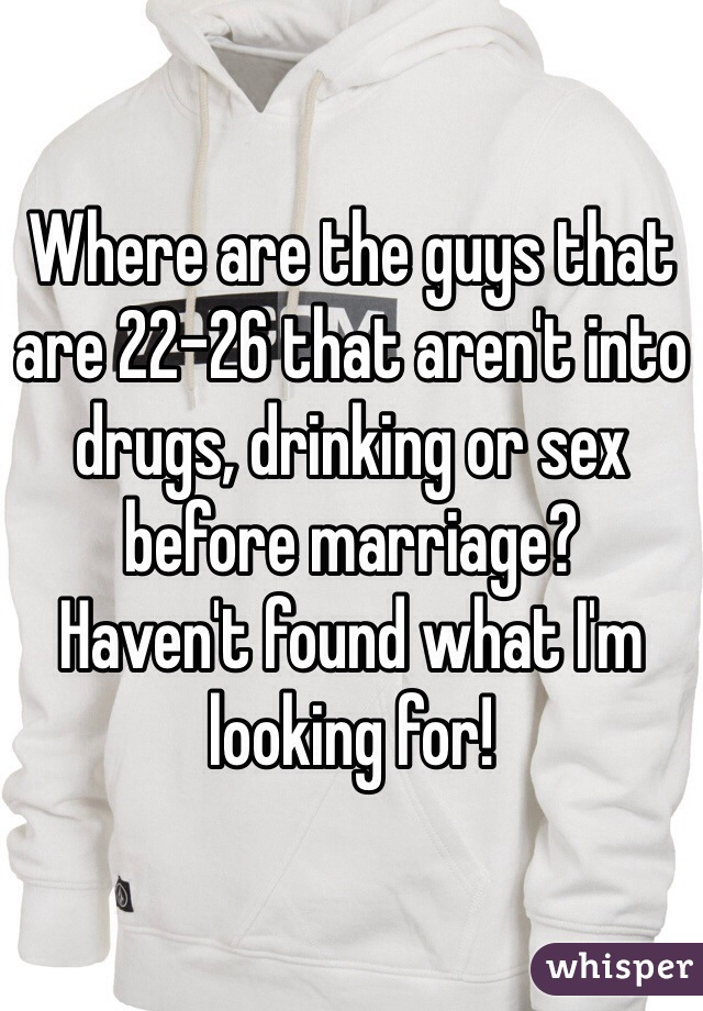 Where are the guys that are 22-26 that aren't into drugs, drinking or sex before marriage?  Haven't found what I'm looking for!