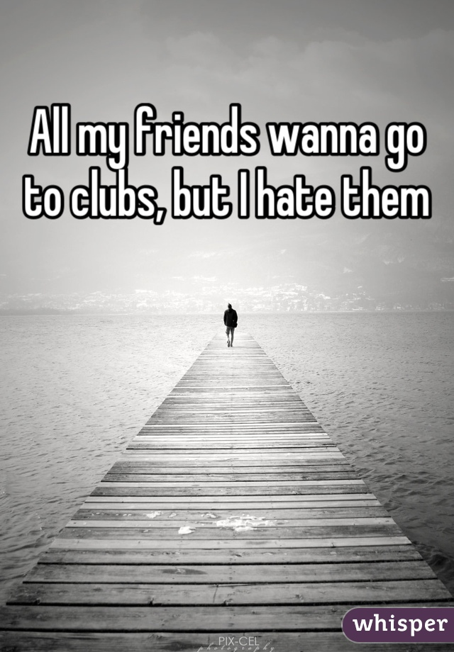 All my friends wanna go to clubs, but I hate them