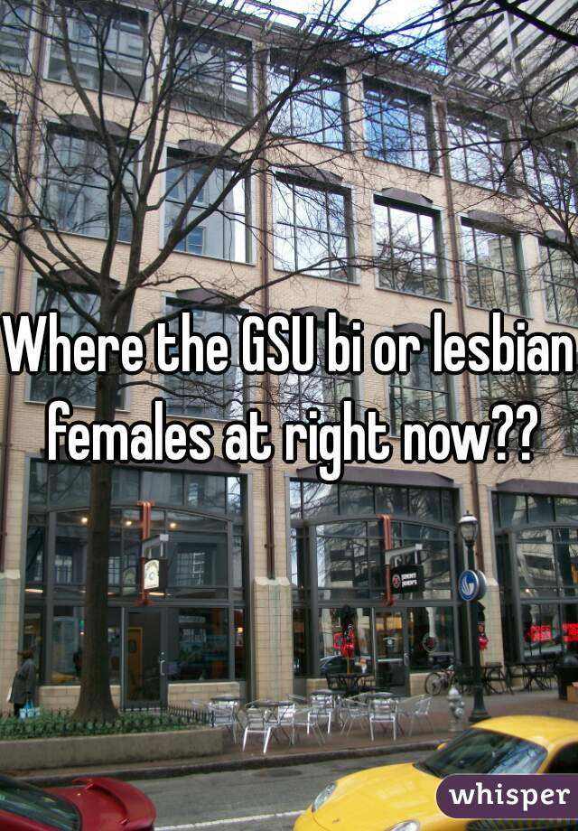 Where the GSU bi or lesbian females at right now??