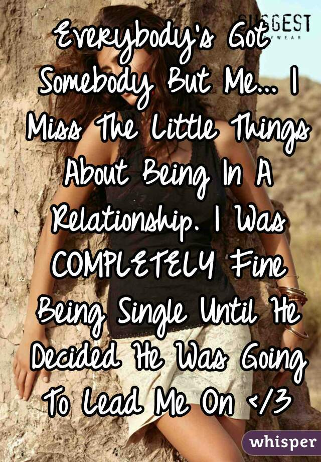 Everybody's Got Somebody But Me... I Miss The Little Things About Being In A Relationship. I Was COMPLETELY Fine Being Single Until He Decided He Was Going To Lead Me On </3