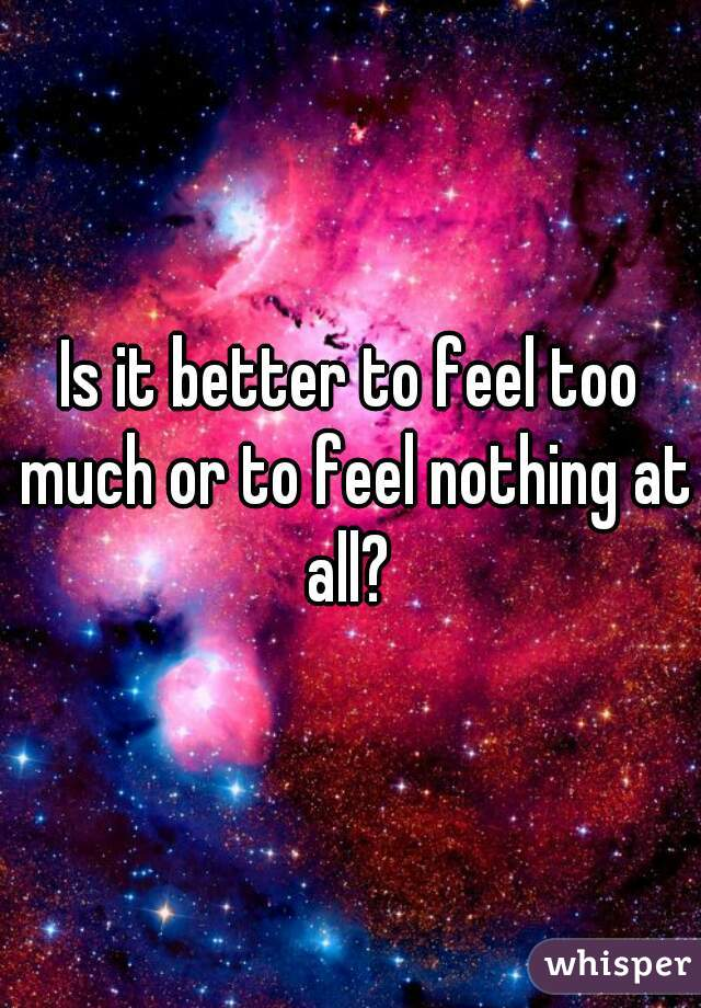 Is it better to feel too much or to feel nothing at all?