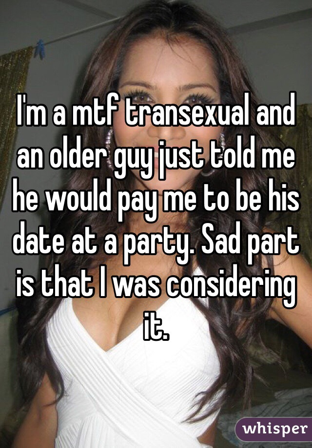 I'm a mtf transexual and an older guy just told me he would pay me to be his date at a party. Sad part is that I was considering it.