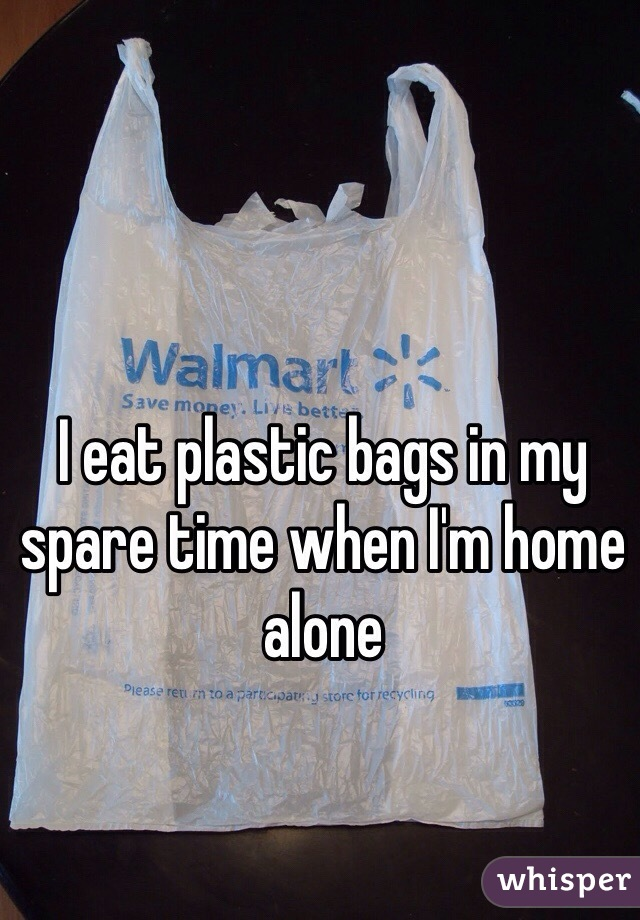 I eat plastic bags in my spare time when I'm home alone