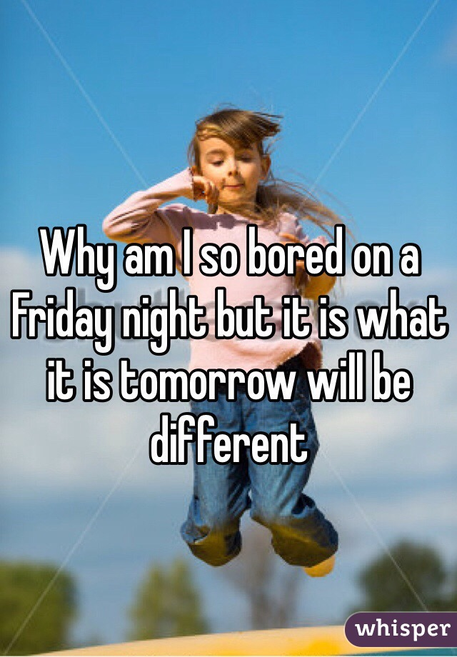 Why am I so bored on a Friday night but it is what it is tomorrow will be different