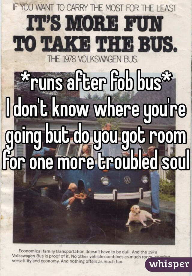 *runs after fob bus* I don't know where you're going but do you got room for one more troubled soul