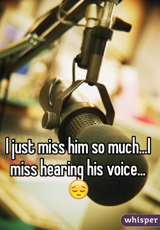 I just miss him so much...I miss hearing his voice... 😔