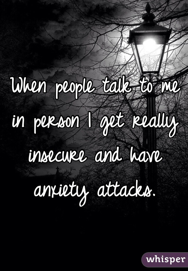 When people talk to me in person I get really insecure and have anxiety attacks.