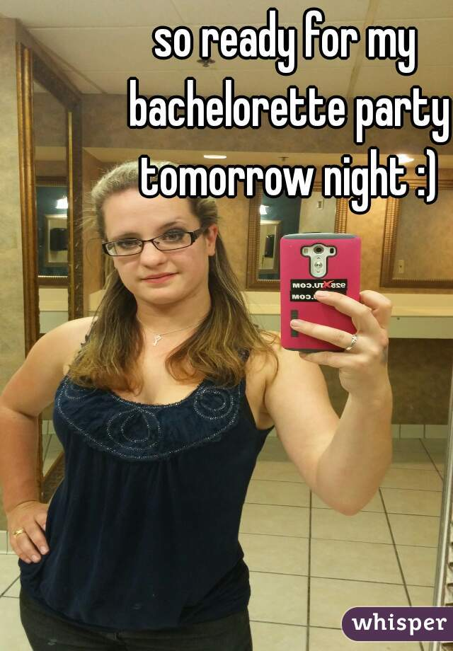 so ready for my bachelorette party tomorrow night :)