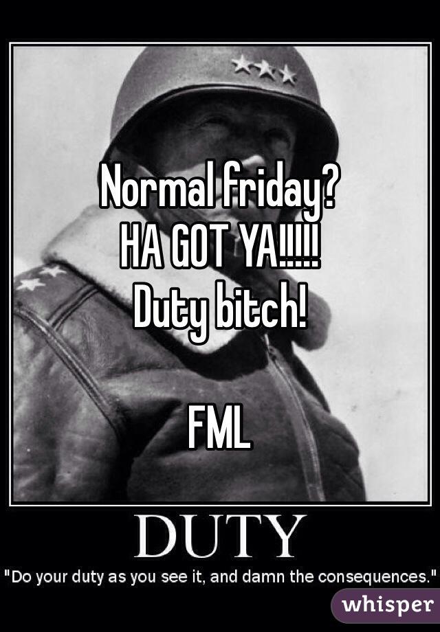 Normal friday? HA GOT YA!!!!! Duty bitch!   FML
