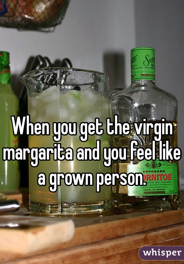 When you get the virgin margarita and you feel like a grown person.