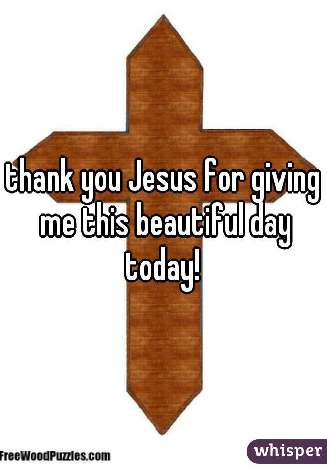 thank you Jesus for giving me this beautiful day today!