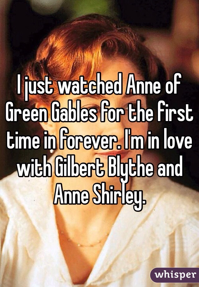 I just watched Anne of Green Gables for the first time in forever. I'm in love with Gilbert Blythe and Anne Shirley.