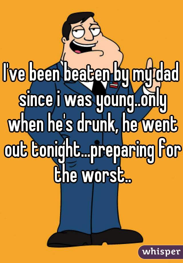 I've been beaten by my dad since i was young..only when he's drunk, he went out tonight...preparing for the worst..