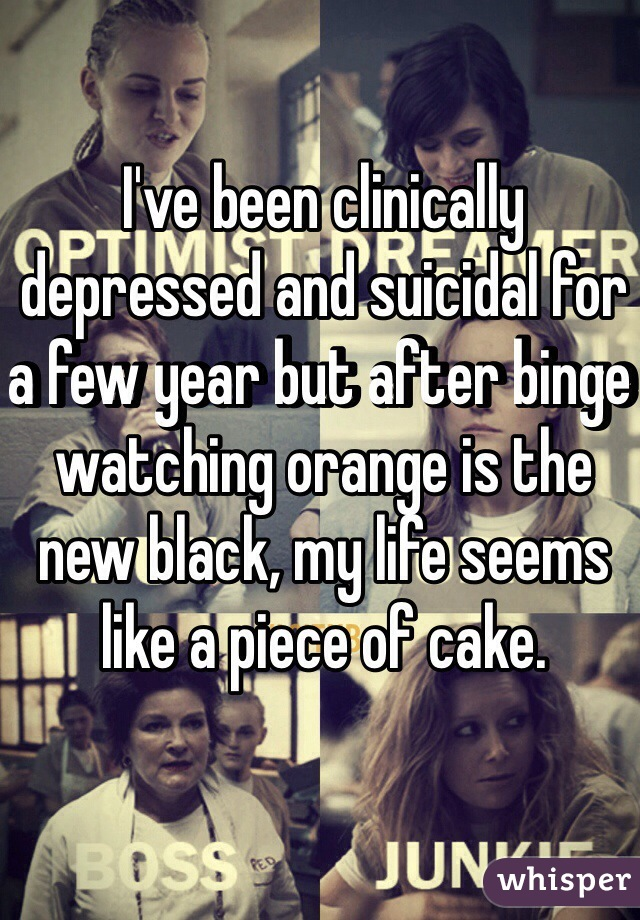 I've been clinically depressed and suicidal for a few year but after binge watching orange is the new black, my life seems like a piece of cake.
