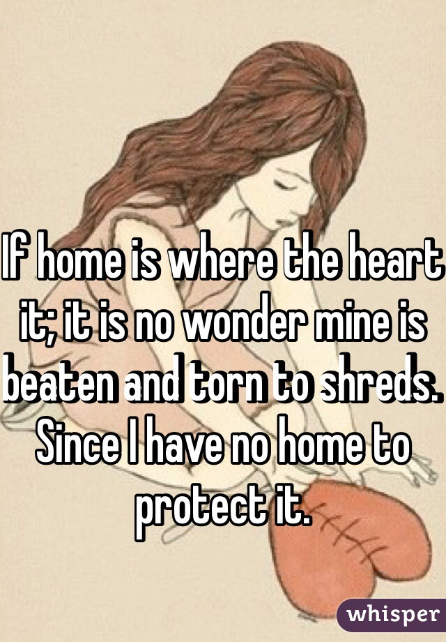 If home is where the heart it; it is no wonder mine is beaten and torn to shreds. Since I have no home to protect it.