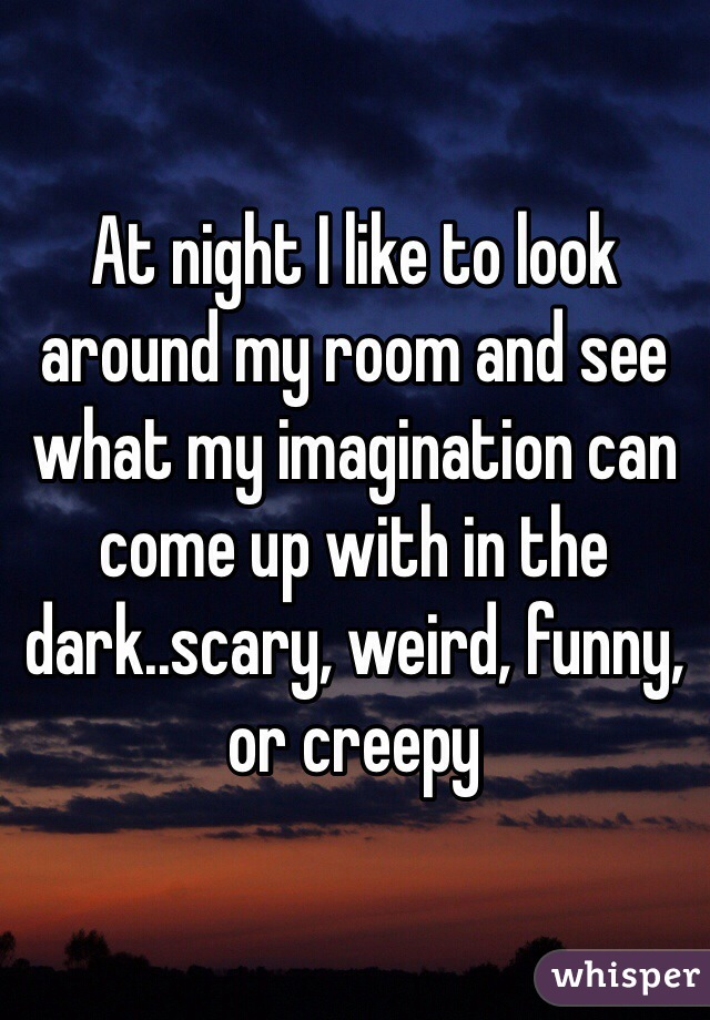 At night I like to look around my room and see what my imagination can come up with in the dark..scary, weird, funny, or creepy