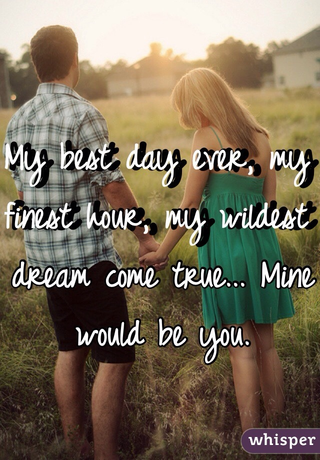 My best day ever, my finest hour, my wildest dream come true... Mine would be you.