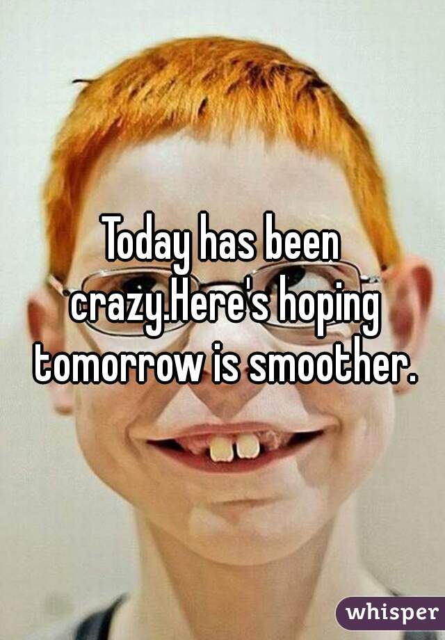 Today has been crazy.Here's hoping tomorrow is smoother.