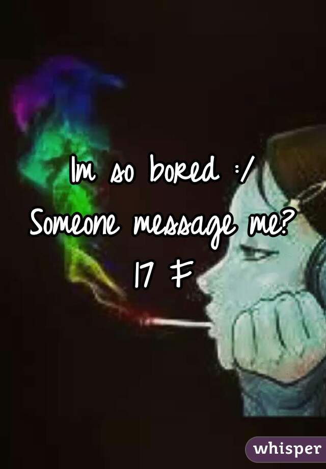 Im so bored :/ Someone message me? 17 F